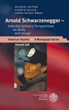 Arnold Schwarzenegger - Interdisciplinary Perspectives on Body and Image (American Studies - a Monograph Series)