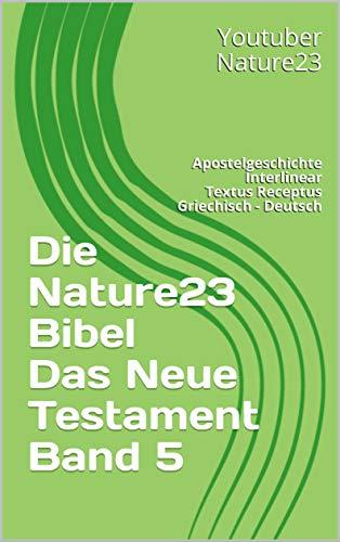 Die Nature23 Bibel Das Neue Testament Band 5: Apostelgeschichte Interlinear Textus Receptus Griechisch - Deutsch