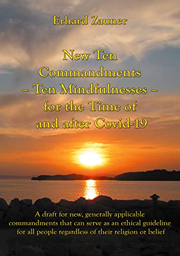 New Ten Commandments - Ten Mindfullnesses - for the Time of and after Covid-19: A draft for new, generally applicable commandments that can serve as an ... their religion or belief...