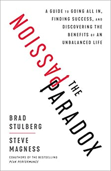 The Passion Paradox: A Guide to Going All In, Finding Success, and Discovering the Benefits of an Unbalanced Life by [Brad Stulberg, Steve Magness]