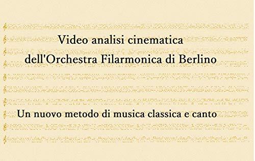 Video analisi cinematica dell'Orchestra Filarmonica di Berlino : Un nuovo metodo di musica classica e canto (Italian Edition)