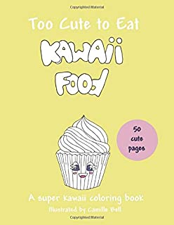 Too Cute to Eat: Kawaii Food, A Super Kawaii Coloring Book: 50 cute pictures; a food coloring book suitable for all ages!
