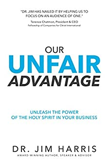 Our Unfair Advantage: Unleash the Power of the Holy Spirit in Your Business by [Jim Harris]