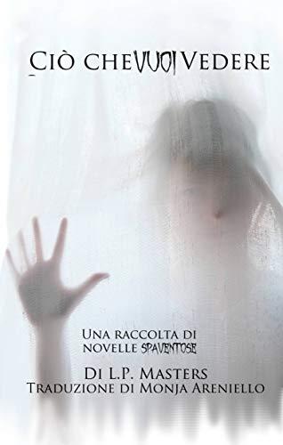 Ciò che vuoi vedere: Una raccolta di racconti spaventosi (Italian Edition)