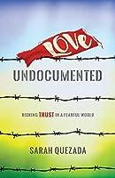 Love Undocumented: Risking Trust in a Fearful World