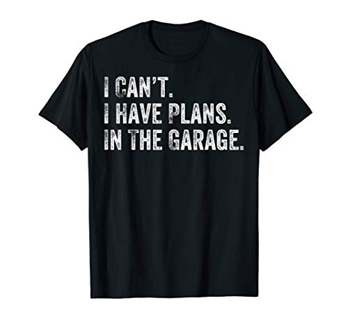 I Can't I Have Plans In The Garage Gift For Mechanics Garage T-Shirt