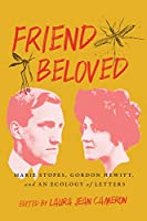 Friend Beloved: Marie Stopes, Gordon Hewitt, and an Ecology of Letters