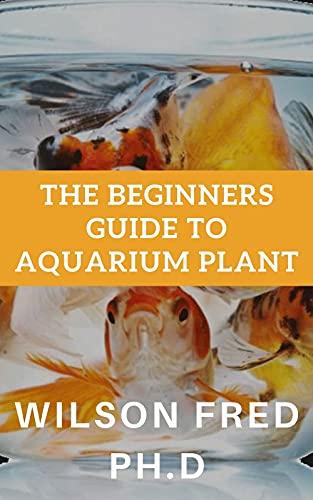 The Beginners Guide To Aquarium Plant: Setting Up a Basic Freshwater Aquarium (English Edition)