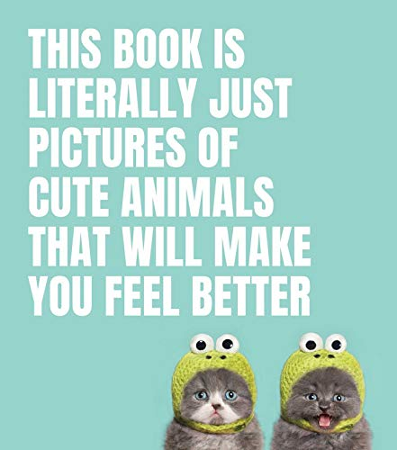 This Book Is Literally Just Pictures of Cute Animals That Wi: That Will Make You Feel Better