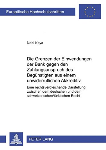 Die Grenzen Der Einwendungen Der Bank Gegen Den Zahlungsanspruch Des Beguenstigten Aus Einem Unwiderruflichen Akkreditiv: Eine Rechtsvergleichende ... Und Dem Schweizerisch/Tuerkischen Recht