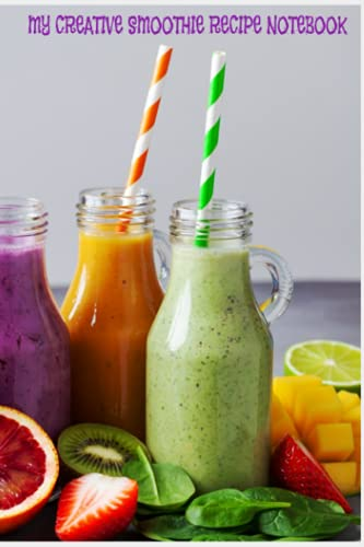 MY CREATIVE SMOOTHIE RECIPE NOTEBOOK: MAKE YOUR OWN SMOOTHIE FROM SCRATCH...