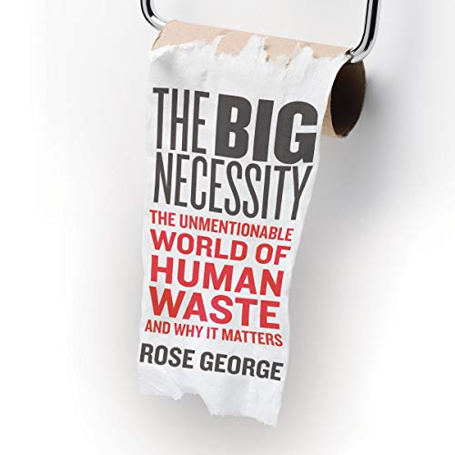 The Big Necessity     The Unmentionable World of Human Waste and Why It Matters              Written by:                                                                                                                                 Rose George                               Narrated by:                                                                                                                                 Karen Cass                      Length: 10 hrs and 32 mins     1 rating     Overall 5.0