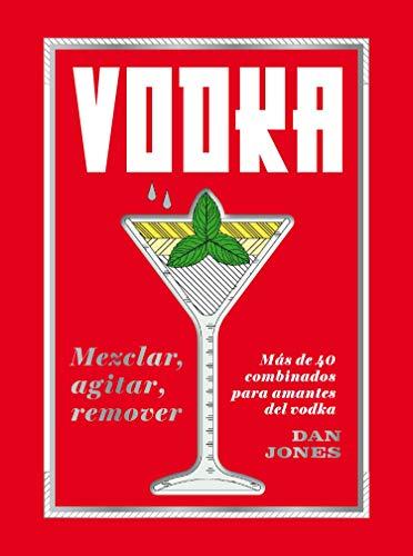 Vodka: Mezclar, agitar,remover: Más de 40 combinados para amantes del vodka