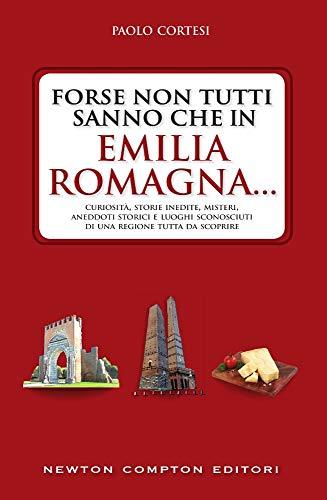 Forse non tutti sanno che in Emilia Romagna... Curiosità, storie inedite, misteri, aneddoti storici e luoghi sconosciuti di una regione tutta da scoprire