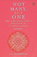 Not Many, But One Volume I: Sree Narayana Guru's Philosophy of Universal Oneness