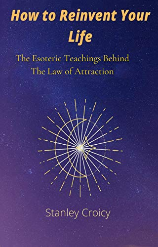 How To Reinvent Your life: The Esoteric Teachings Behind The Law of Attraction