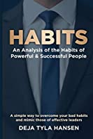 Habits: An Analysis of the Habits of Powerful & Successful People: An Analysis of the Habits of Powerful & Successful People