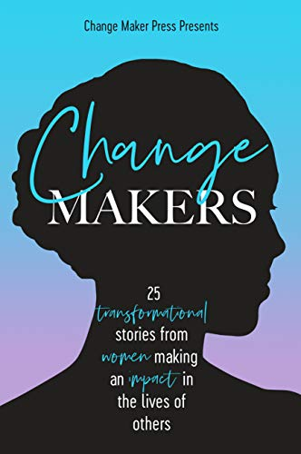 Change Makers: 25 TRANSFORMATIONAL STORIES FROM WOMEN MAKING AN IMPACT IN THE LIVES OF OTHERS (Volum