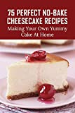 75 Perfect No-Bake Cheesecake Recipes: Making Your Own Yummy Cake At Home: Black Forest Cheesecake No Bake Secret Recipe (English Edition)
