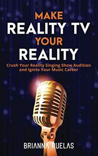 Make Reality TV Your Reality: Crush Your Reality Singing Show Audition and Ignite Your Music Career