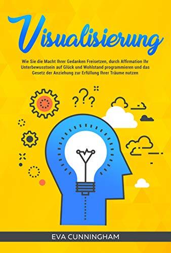 Visualisierung: Wie Sie die Macht Ihrer Gedanken Freisetzen, durch Affirmation Ihr...