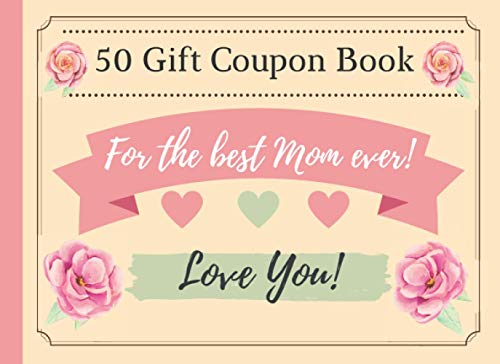 50 Gift Coupon Book For The Best Mom Ever: Mother's Day Or Birthday Gift Vouchers 40 Pre-Written & 10 Blank Coupon Book For Your Mum Redeem Vouchers Lovely IOU Coupons For Amazing Mom
