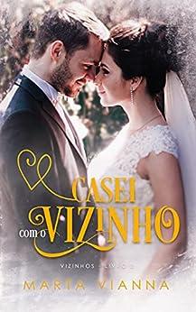 Casei Com o Vizinho: Série Vizinhos, Livro 3 por [Marta Vianna]