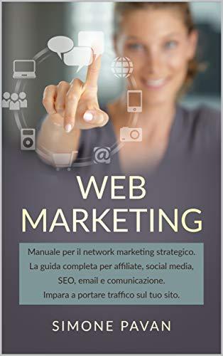 WEB MARKETING: Manuale per il network marketing strategico. La guida completa per affiliate, social media, SEO, email e comunicazione. Impara a portare traffico sul tuo sito