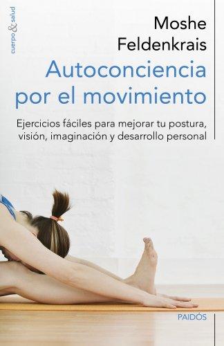 Autoconciencia por el movimiento: Ejercicios fáciles para mejorar tu postura, visión, imaginación y desarrollo personal (Cuerpo y Salud)