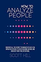 How to Analyze People: Discover All the Secret Techniques of an Ex-CIA Operative Officer, to Speed Reading Anyone and Uncover their True Intentions.