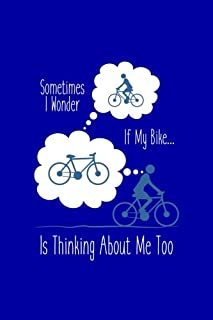 Sometimes I Wonder If My Bike Is Thinking About Me?: Funny Bicycle Writing Journal Lined, Diary, Notebook for Men & Women