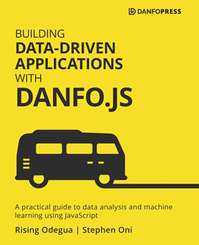 Building Data-Driven Applications with Danfo.js: A practical guide to data analysis and machine learning using JavaScript Front Cover