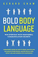 Bold Body Language: Win Everyday With Nonverbal Communication Secrets. A Beginner's Guide on How to Read, Analyze and Influence Other People. Master Social Cues, Detect Lies and Impress With Confidence