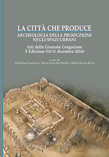 La città che produce. Archeologia della produzione negli spazi urbani. Atti della 10ª edizione delle Giornate gregoriane (10-11 dicembre 2016)