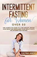 Intermittent Fasting for Women Over 50: The Complete Guide To Lose Weight, Detox your body and Improving Your Health with The Intermittent Fasting.