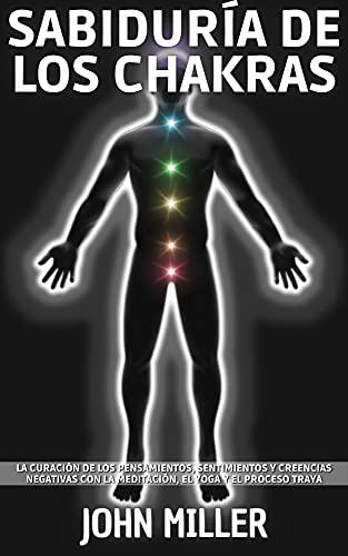 SABIDURÍA DE LOS CHAKRAS: La curación de los pensamientos, sentimientos y creencias negativas con la meditación, el yoga y el proceso Tray