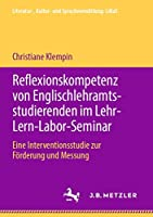 Reflexionskompetenz von Englischlehramtsstudierenden im Lehr-Lern-Labor-Seminar: Eine Interventionsstudie zur Foerderung und Messung (Literatur-, Kultur- und Sprachvermittlung: LiKuS)