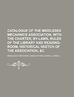 Catalogue of the Middlesex Mecahnics Association, with the Charter, By-Laws, Rules of the Library and Reading-Room, Histor...