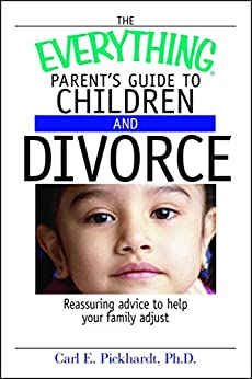 The Everything Parent's Guide To Children And Divorce: Reassuring Advice to Help Your Family Adjust (Everything®) by [Carl E Pickhardt]