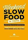Weekend Slow Food in treno. Itinerari di gusto e cultura per scoprire un'altra Italia (Guide)