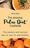 The amazing Paleo Diet Cookbook: The easiest and tastiest way to stay fit and healthy