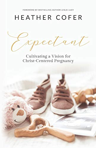 Expectant: Cultivating a Vision for Christ-Centered Pregnancy