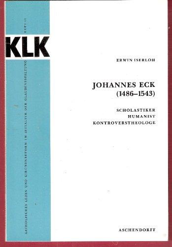 Johannes Eck (1486-1543): Scholastiker, Humanist, Kontroverstheologe (Katholisches Leben und Kirchenreform im Zeitalter der Glaubensspaltung)