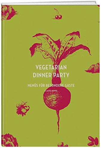Vegetarian Dinner Party: Menüs für besondere Gäste