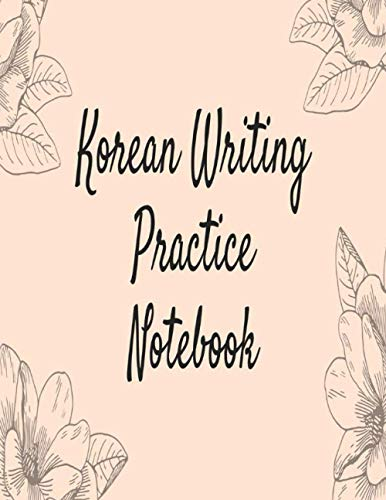 Korean Writing Practice Notebook: Learn To Write The Korean Alphabet and practice calligraphy in this step-by-step handbook (Learn Korean Letters)