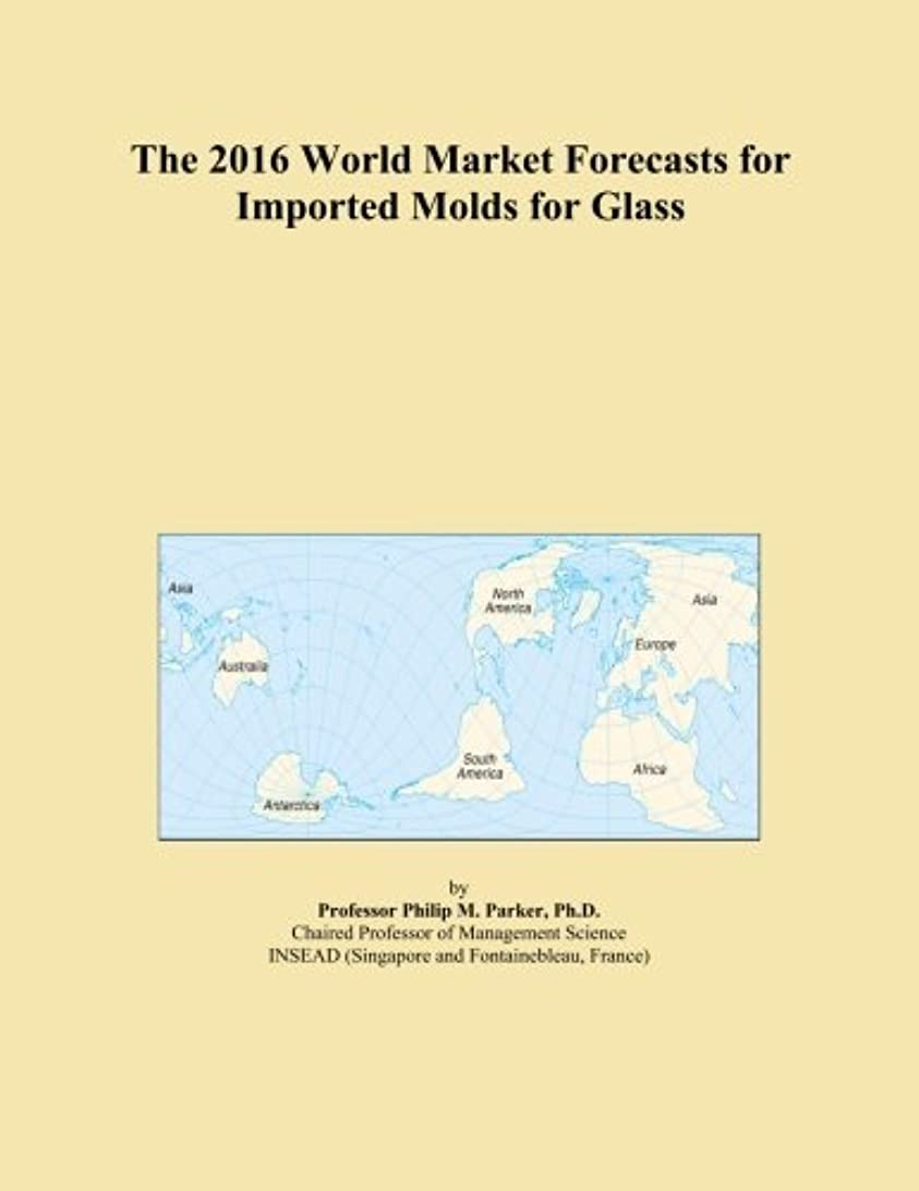 大洪水郵便局鉱石The 2016 World Market Forecasts for Imported Molds for Glass