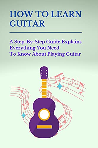 How To Learn Guitar: A Step-By-Step Guide Explains Everything You Need To Know About Playing Guitar: How To Properly Hold A Guitar (English Edition)