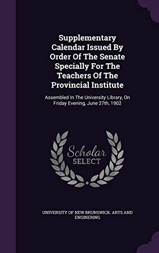Supplementary Calendar Issued by Order of the Senate Specially for the Teachers of the Provincial Institute: Assembled in the University Library, on Friday Evening, June 27th, 1902