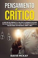 Pensamiento Crítico: La mejor guía para principiantes, la cual ofrece las herramientas necesarias para resolver problemas; explica la lógica y los conocimientos básicos de la psicología humana (apto para mujeres, hombres y niños) Critical Thinking (Spanish version)