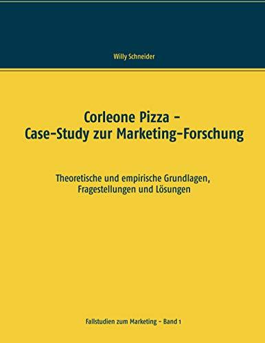 Corleone Pizza - Case-Study zur Marketing-Forschung: Theoretische und empirische Grundlagen, Fragestellungen und Lösungen (Fallstudien zum Marketing)
